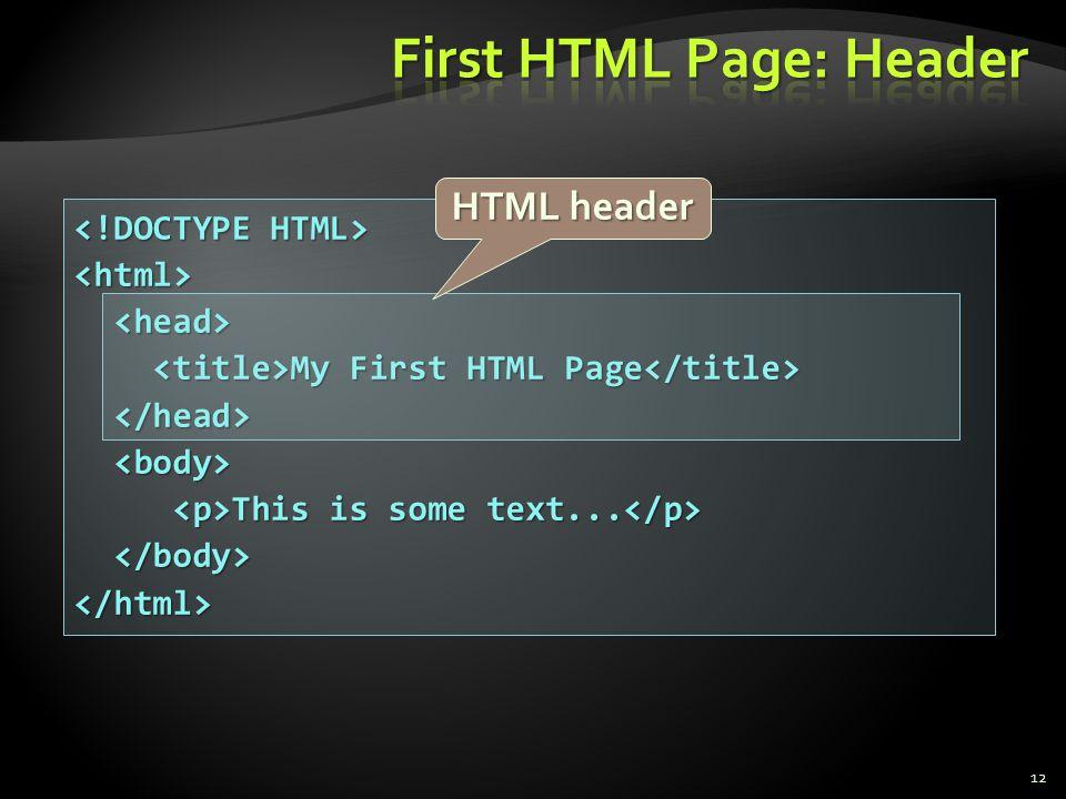 <html> My First HTML Page My First HTML Page This is some text... This is some text... </html> 12 HTML header