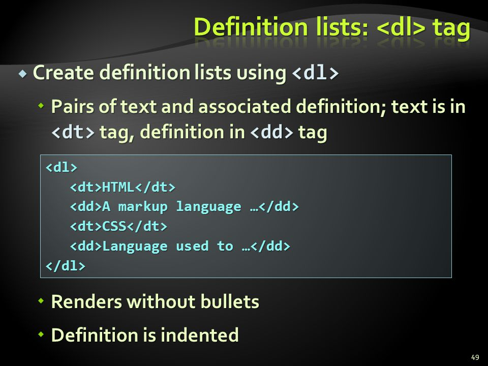 Create definition lists using Create definition lists using Pairs of text and associated definition; text is in tag, definition in tag Pairs of text a