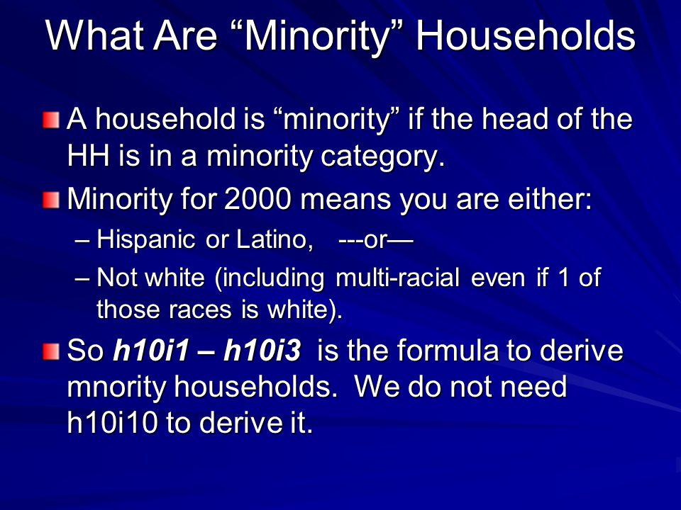 What Are Minority Households A household is minority if the head of the HH is in a minority category. Minority for 2000 means you are either: –Hispani