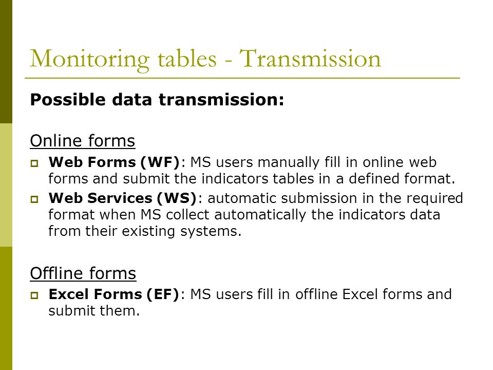 Monitoring tables - Transmission Possible data transmission: Online forms Web Forms (WF): MS users manually fill in online web forms and submit the indicators tables in a defined format.