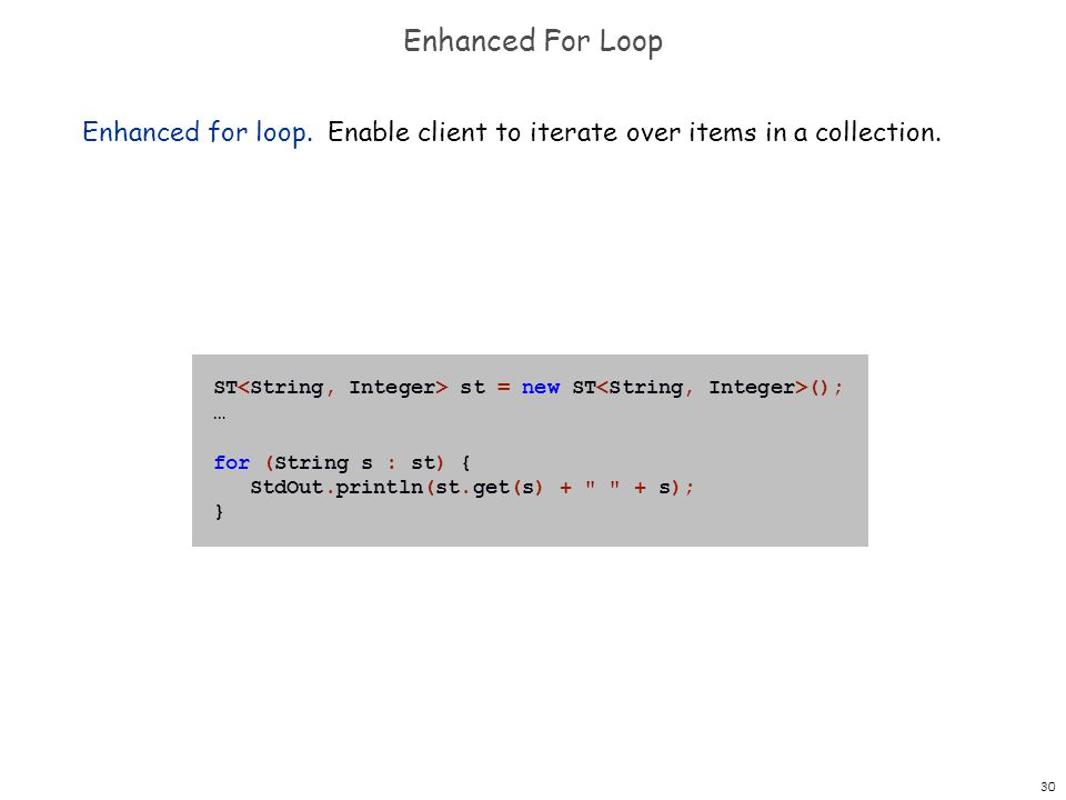 30 Enhanced For Loop Enhanced for loop. Enable client to iterate over items in a collection. ST st = new ST (); … for (String s : st) { StdOut.println