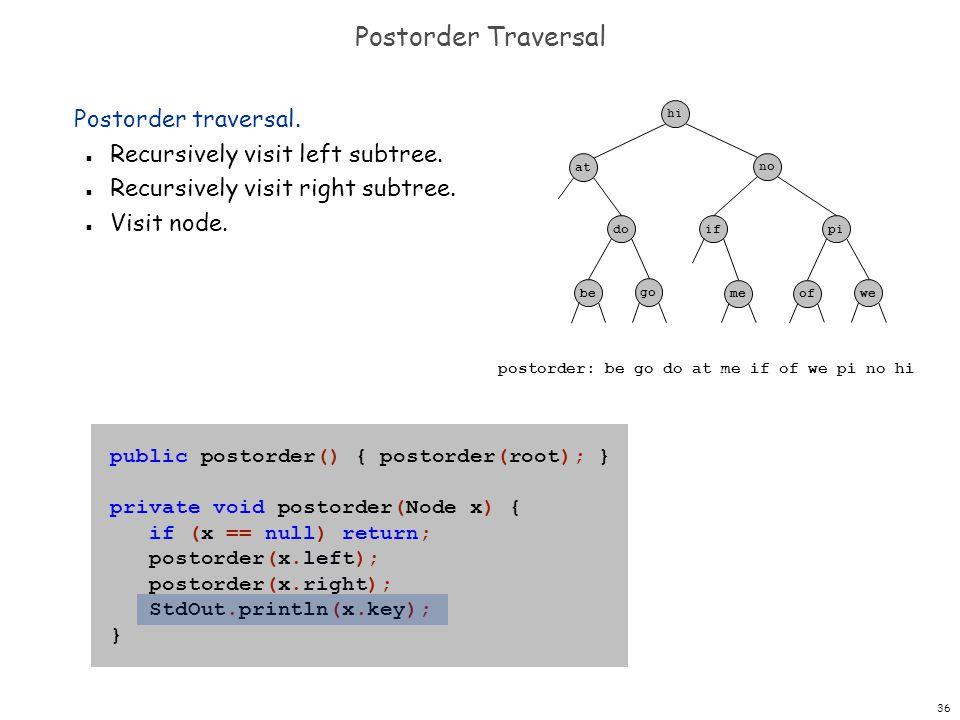 36 Postorder Traversal public postorder() { postorder(root); } private void postorder(Node x) { if (x == null) return; postorder(x.left); postorder(x.
