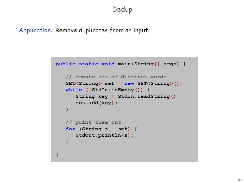 39 Dedup Application. Remove duplicates from an input. public static void main(String[] args) { // create set of distinct words SET set = new SET ();