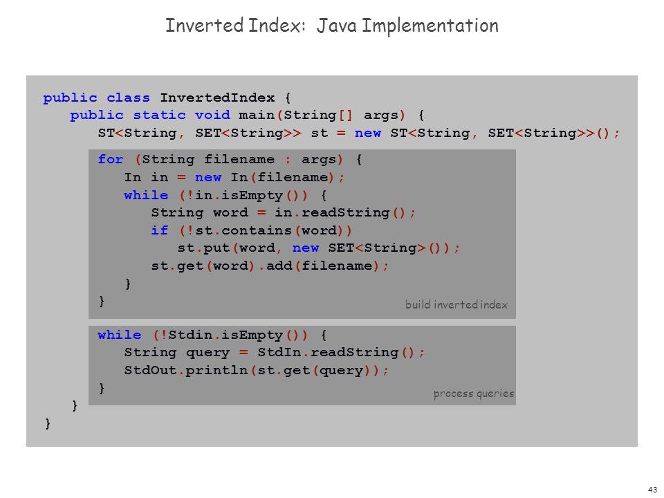 43 Inverted Index: Java Implementation process queries public class InvertedIndex { public static void main(String[] args) { ST > st = new ST >(); for