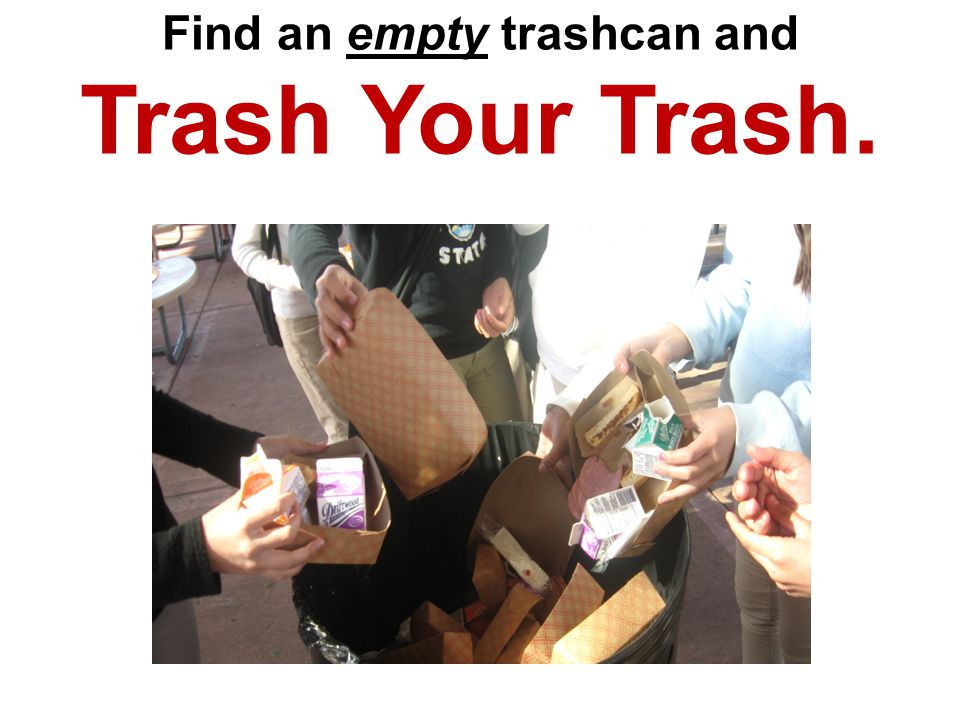 Trash Your Trash. When you see a trash can that is full, dont keep trying to stack trash on top of it.