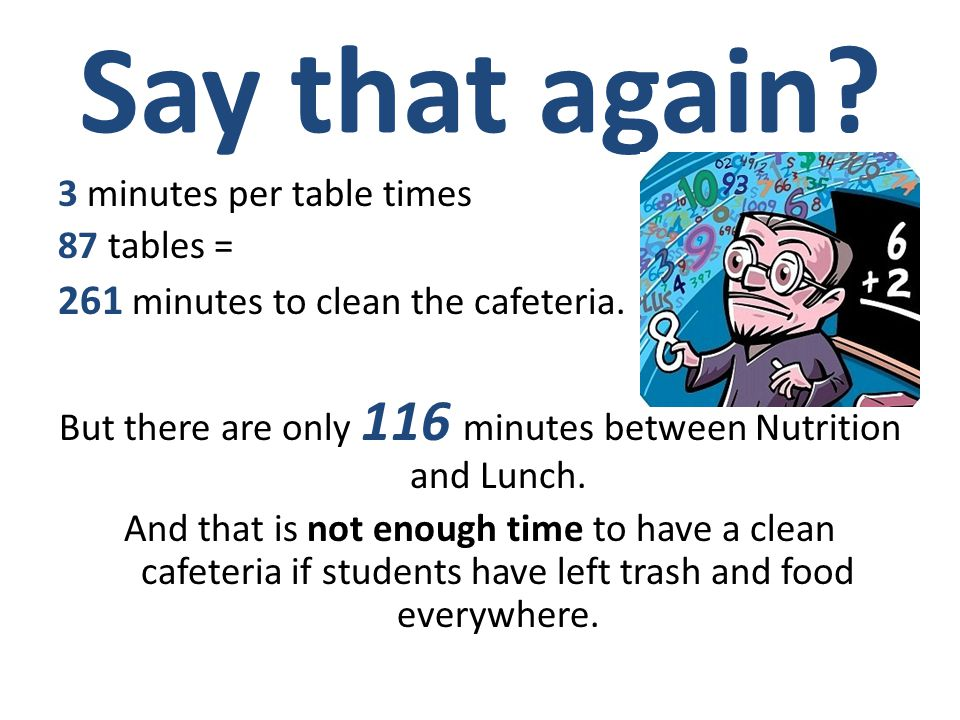 Math Time! On a normal day here at LAAMS, there are 2 custodians at the lunch area. It takes approximately 3 minutes to clean a table. There are 87 ta