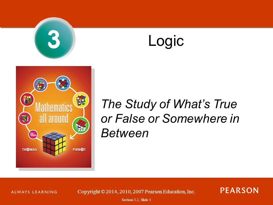 Copyright © 2014, 2010, 2007 Pearson Education, Inc. Section 3.2, Slide 1 3 Logic The Study of Whats True or False or Somewhere in Between 3