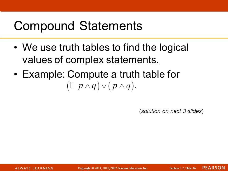 Copyright © 2014, 2010, 2007 Pearson Education, Inc.Section 3.2, Slide 16 Compound Statements We use truth tables to find the logical values of comple