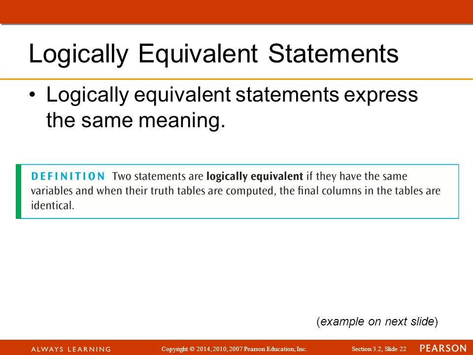 Copyright © 2014, 2010, 2007 Pearson Education, Inc.Section 3.2, Slide 22 Logically Equivalent Statements Logically equivalent statements express the