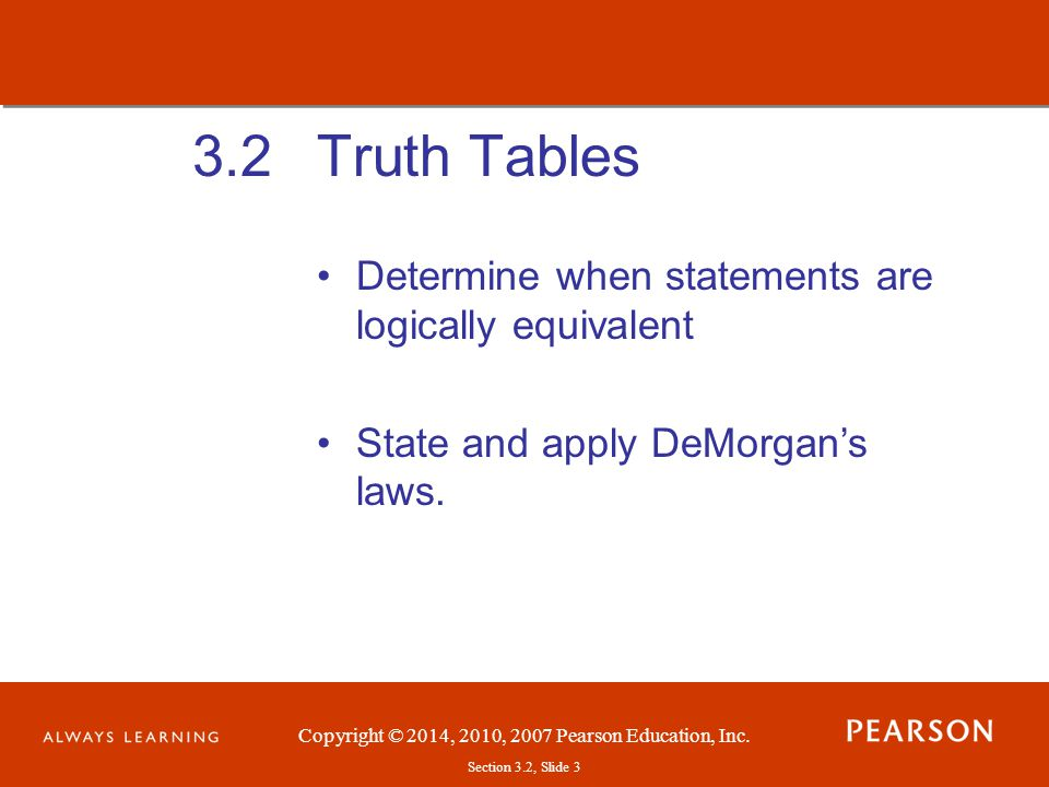Copyright © 2014, 2010, 2007 Pearson Education, Inc.Section 3.2, Slide 4 Truth Tables We want to know if a pair of similar statements such as and mean the same thing.