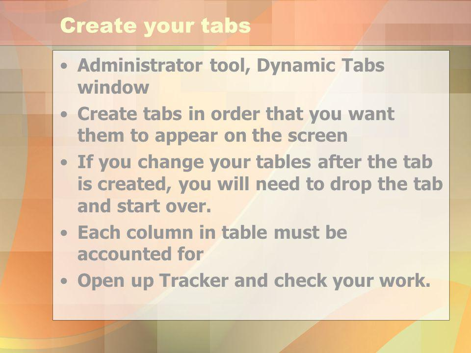 Create your tabs Administrator tool, Dynamic Tabs window Create tabs in order that you want them to appear on the screen If you change your tables after the tab is created, you will need to drop the tab and start over.