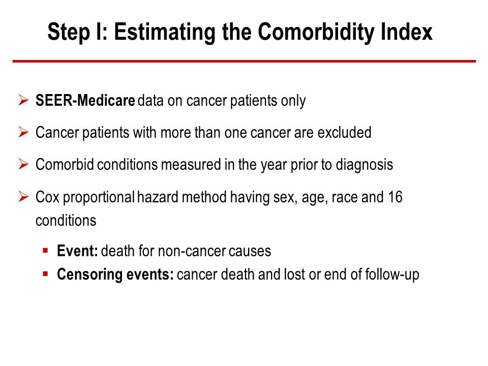 Step I: Estimating the Comorbidity Index SEER-Medicare data on cancer patients only Cancer patients with more than one cancer are excluded Comorbid conditions measured in the year prior to diagnosis Cox proportional hazard method having sex, age, race and 16 conditions Event: death for non-cancer causes Censoring events: cancer death and lost or end of follow-up