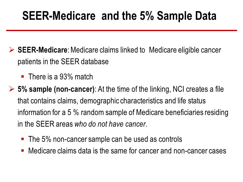 SEER-Medicare and the 5% Sample Data SEER-Medicare : Medicare claims linked to Medicare eligible cancer patients in the SEER database There is a 93% match 5% sample (non-cancer) : At the time of the linking, NCI creates a file that contains claims, demographic characteristics and life status information for a 5 % random sample of Medicare beneficiaries residing in the SEER areas who do not have cancer.