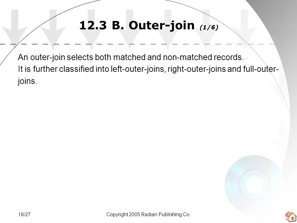 Copyright 2005 Radian Publishing Co.18/27 12.3 B. Outer-join (1/6) An outer-join selects both matched and non-matched records. It is further classifie