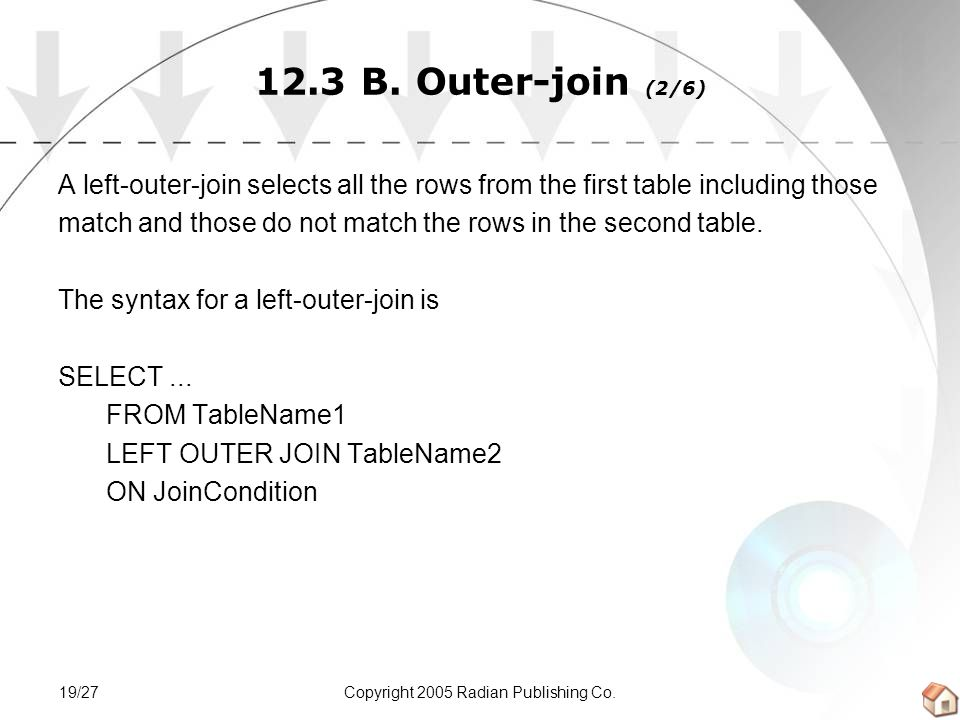 Copyright 2005 Radian Publishing Co.19/27 12.3 B. Outer-join (2/6) A left-outer-join selects all the rows from the first table including those match a