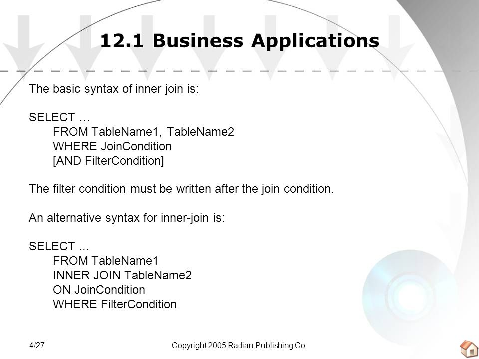 Copyright 2005 Radian Publishing Co.4/27 12.1 Business Applications The basic syntax of inner join is: SELECT … FROM TableName1, TableName2 WHERE JoinCondition [AND FilterCondition] The filter condition must be written after the join condition.