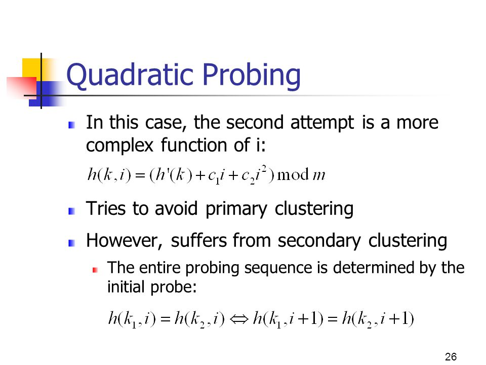 26 Quadratic Probing In this case, the second attempt is a more complex function of i: Tries to avoid primary clustering However, suffers from seconda
