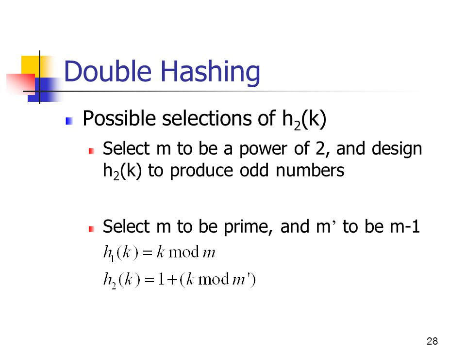 28 Double Hashing Possible selections of h 2 (k) Select m to be a power of 2, and design h 2 (k) to produce odd numbers Select m to be prime, and m to