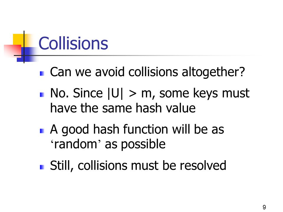 9 Collisions Can we avoid collisions altogether? No. Since |U| > m, some keys must have the same hash value A good hash function will be as random as
