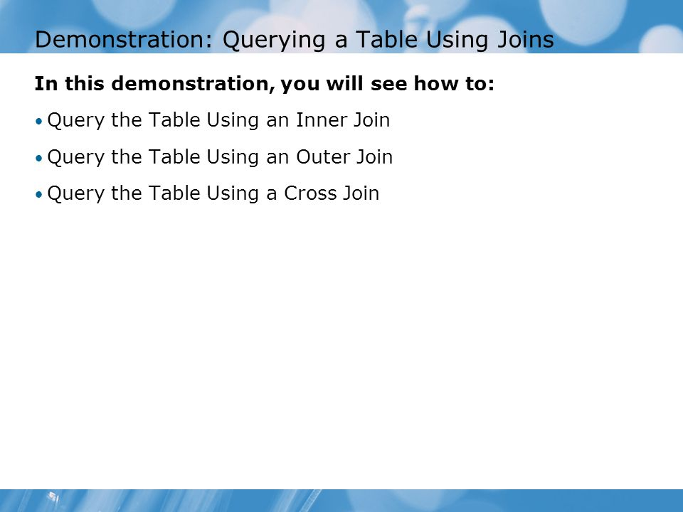 Demonstration: Querying a Table Using Joins In this demonstration, you will see how to: Query the Table Using an Inner Join Query the Table Using an Outer Join Query the Table Using a Cross Join