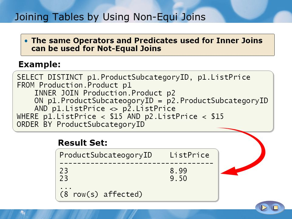 Joining Tables by Using Non-Equi Joins SELECT DISTINCT p1.ProductSubcategoryID, p1.ListPrice FROM Production.Product p1 INNER JOIN Production.Product p2 ON p1.ProductSubcateogoryID = p2.ProductSubcategoryID AND p1.ListPrice <> p2.ListPrice WHERE p1.ListPrice < $15 AND p2.ListPrice < $15 ORDER BY ProductSubcategoryID SELECT DISTINCT p1.ProductSubcategoryID, p1.ListPrice FROM Production.Product p1 INNER JOIN Production.Product p2 ON p1.ProductSubcateogoryID = p2.ProductSubcategoryID AND p1.ListPrice <> p2.ListPrice WHERE p1.ListPrice < $15 AND p2.ListPrice < $15 ORDER BY ProductSubcategoryID The same Operators and Predicates used for Inner Joins can be used for Not-Equal Joins Example: ProductSubcateogoryID ListPrice ----------------------------------- 23 8.99 23 9.50...
