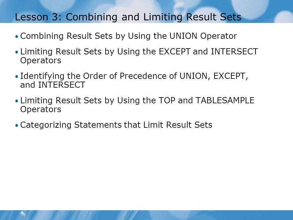 Lesson 3: Combining and Limiting Result Sets Combining Result Sets by Using the UNION Operator Limiting Result Sets by Using the EXCEPT and INTERSECT Operators Identifying the Order of Precedence of UNION, EXCEPT, and INTERSECT Limiting Result Sets by Using the TOP and TABLESAMPLE Operators Categorizing Statements that Limit Result Sets