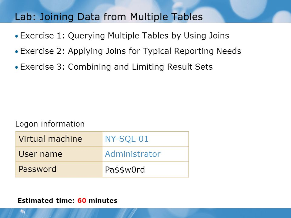 Lab: Joining Data from Multiple Tables Exercise 1: Querying Multiple Tables by Using Joins Exercise 2: Applying Joins for Typical Reporting Needs Exercise 3: Combining and Limiting Result Sets Logon information Virtual machineNY-SQL-01 User nameAdministrator Password Pa$$w0rd Estimated time: 60 minutes