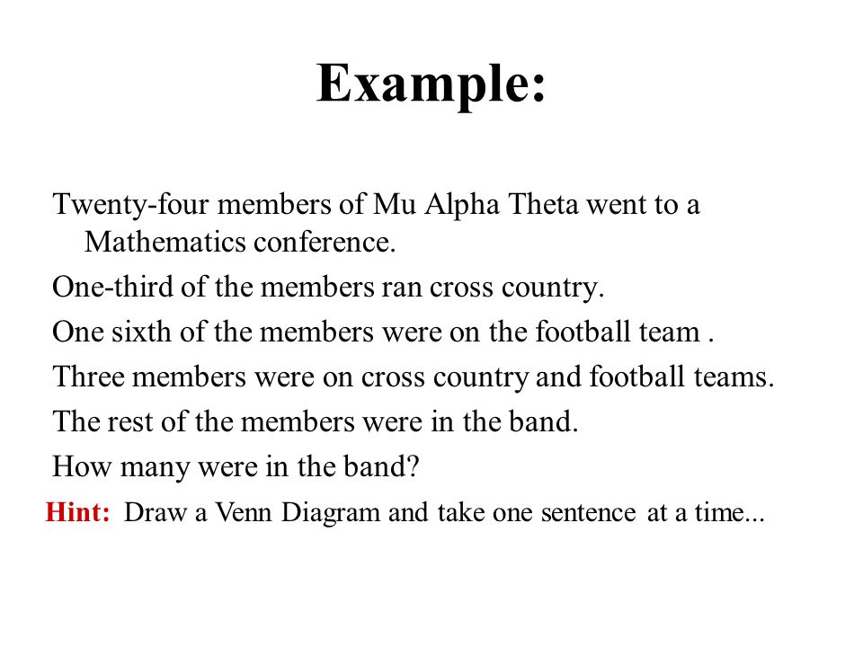 Example: Twenty-four members of Mu Alpha Theta went to a Mathematics conference. One-third of the members ran cross country. One sixth of the members