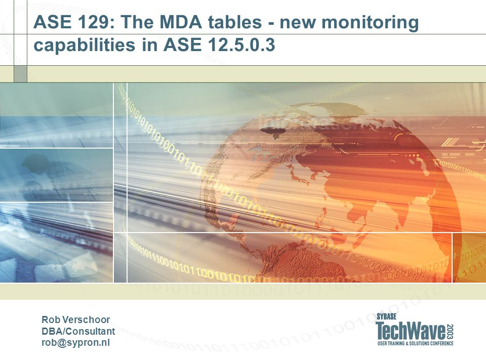ASE 129: The MDA tables - new monitoring capabilities in ASE 12.5.0.3 Rob Verschoor DBA/Consultant rob@sypron.nl