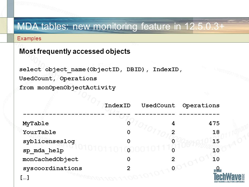 MDA tables: new monitoring feature in 12.5.0.3+ Most frequently accessed objects select object_name(ObjectID, DBID), IndexID, UsedCount, Operations from monOpenObjectActivity IndexID UsedCount Operations ---------------------- ------ ----------- ----------- MyTable 0 4 475 YourTable 0 2 18 syblicenseslog 0 0 15 sp_mda_help 0 0 10 monCachedObject 0 2 10 syscoordinations 2 0 0 […] Examples