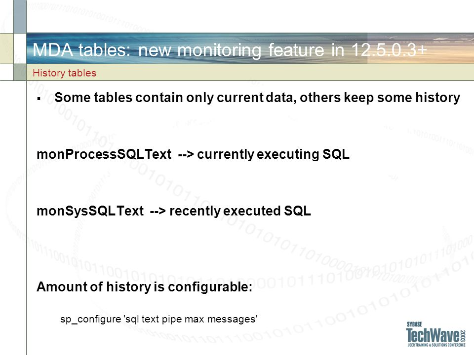 MDA tables: new monitoring feature in 12.5.0.3+ Some tables contain only current data, others keep some history monProcessSQLText --> currently executing SQL monSysSQLText --> recently executed SQL Amount of history is configurable: sp_configure sql text pipe max messages History tables