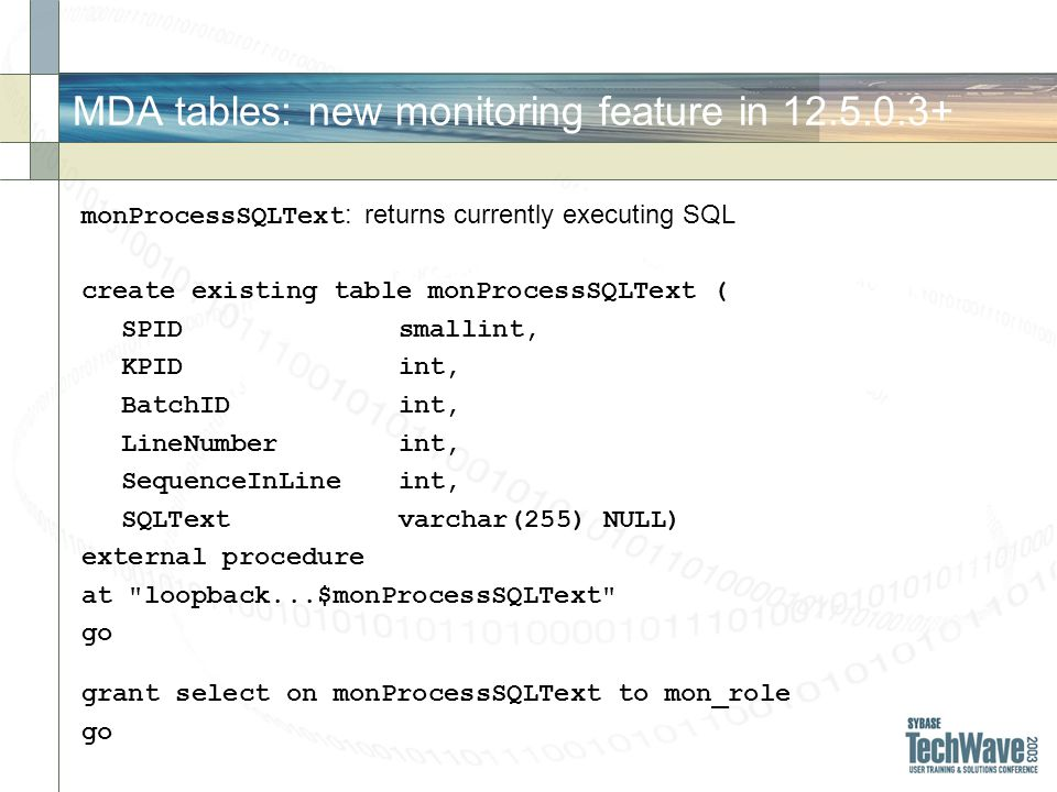 MDA tables: new monitoring feature in 12.5.0.3+ monProcessSQLText : returns currently executing SQL create existing table monProcessSQLText ( SPIDsmallint, KPIDint, BatchIDint, LineNumberint, SequenceInLineint, SQLTextvarchar(255) NULL) external procedure at loopback...$monProcessSQLText go grant select on monProcessSQLText to mon_role go