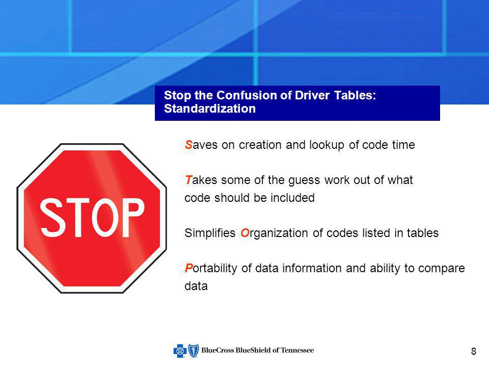 8 Stop the Confusion of Driver Tables: Standardization Saves on creation and lookup of code time Takes some of the guess work out of what code should