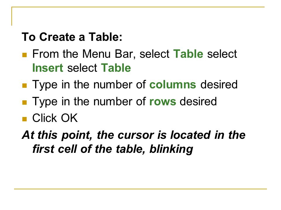 To Create a Table: From the Menu Bar, select Table select Insert select Table Type in the number of columns desired Type in the number of rows desired Click OK At this point, the cursor is located in the first cell of the table, blinking