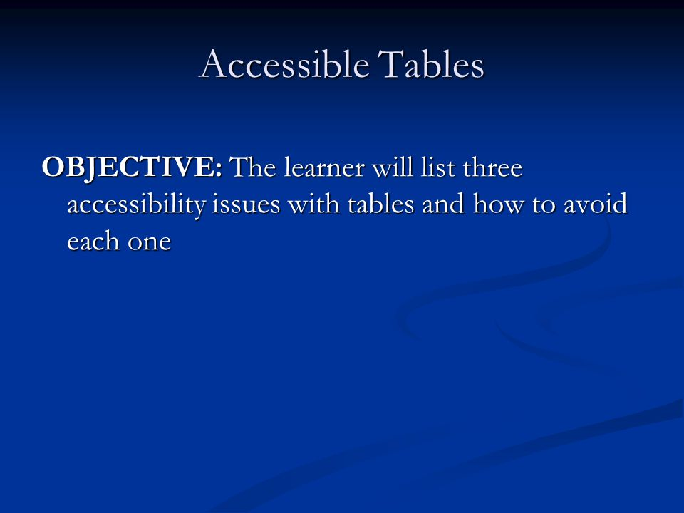 Accessible Tables OBJECTIVE: The learner will list three accessibility issues with tables and how to avoid each one