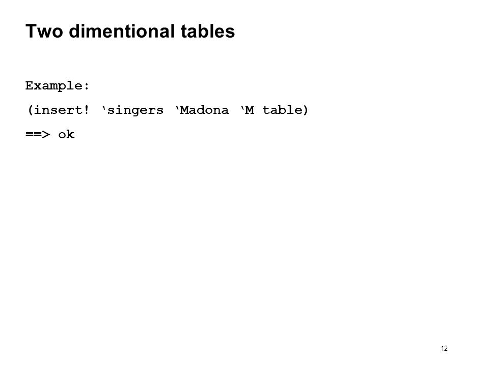 12 Two dimentional tables Example: (insert! singers Madona M table) ==> ok