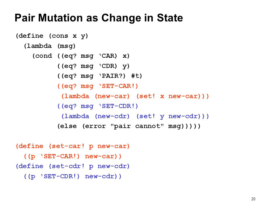 20 Pair Mutation as Change in State (define (cons x y) (lambda (msg) (cond ((eq.
