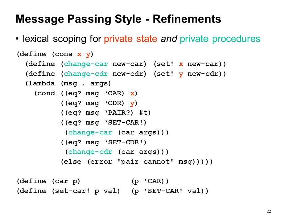 22 Message Passing Style - Refinements lexical scoping for private state and private procedures (define (cons x y) (define (change-car new-car) (set.