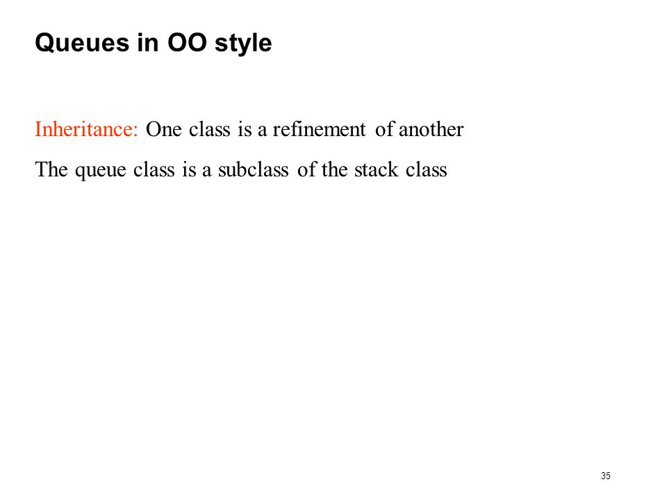35 Queues in OO style Inheritance: One class is a refinement of another The queue class is a subclass of the stack class