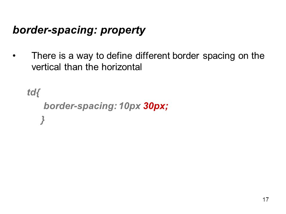 17 border-spacing: property There is a way to define different border spacing on the vertical than the horizontal td{ border-spacing: 10px 30px; }