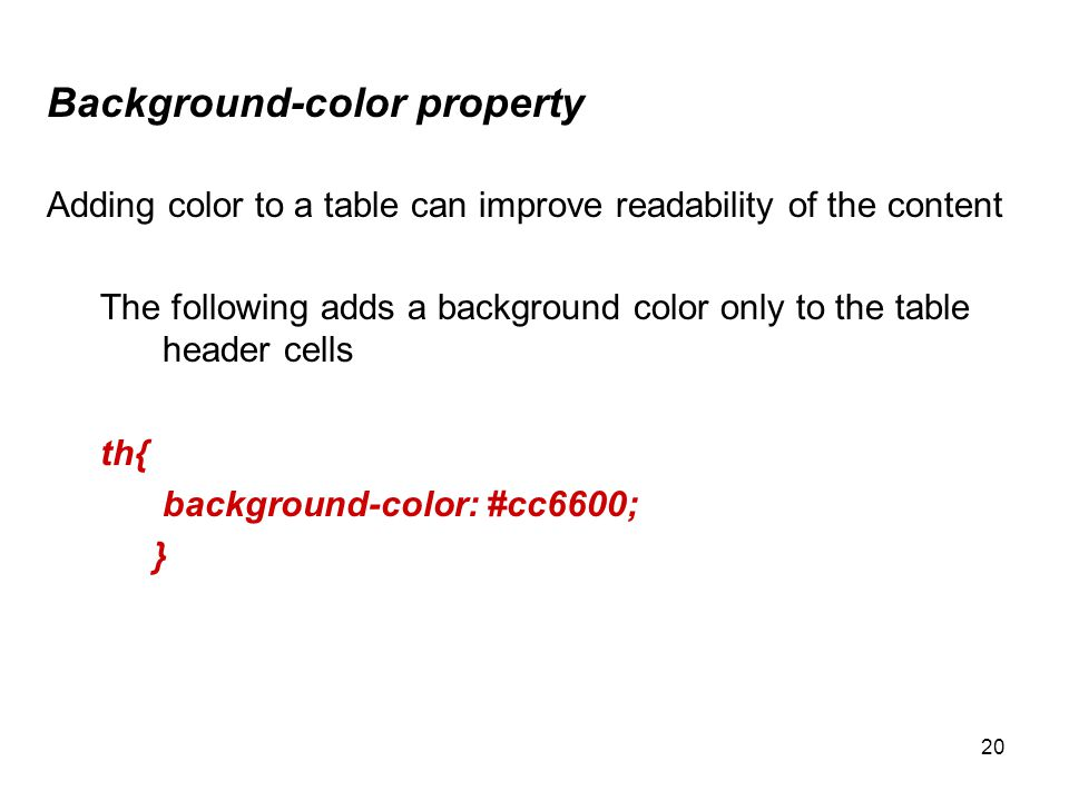 20 Background-color property Adding color to a table can improve readability of the content The following adds a background color only to the table header cells th{ background-color: #cc6600; }