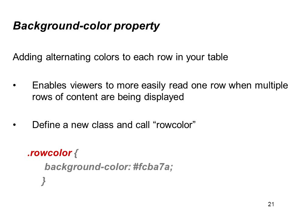 21 Background-color property Adding alternating colors to each row in your table Enables viewers to more easily read one row when multiple rows of content are being displayed Define a new class and call rowcolor.rowcolor { background-color: #fcba7a; }