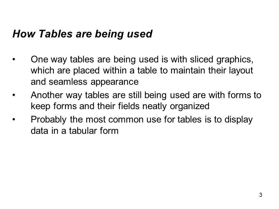 4 Tables being used with XHTML Displaying data in a tabular form is now one of the most common uses for tables Displaying data within a table mimics the appearance of spreadsheets Tables are made up of columns (vertical) and rows (horizontal) for displaying data in a useful and presentable way Many websites have to use tables in order to display their database data