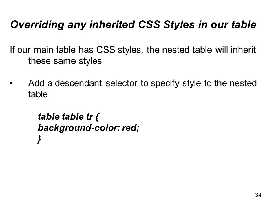 34 Overriding any inherited CSS Styles in our table If our main table has CSS styles, the nested table will inherit these same styles Add a descendant selector to specify style to the nested table table table tr { background-color: red; }