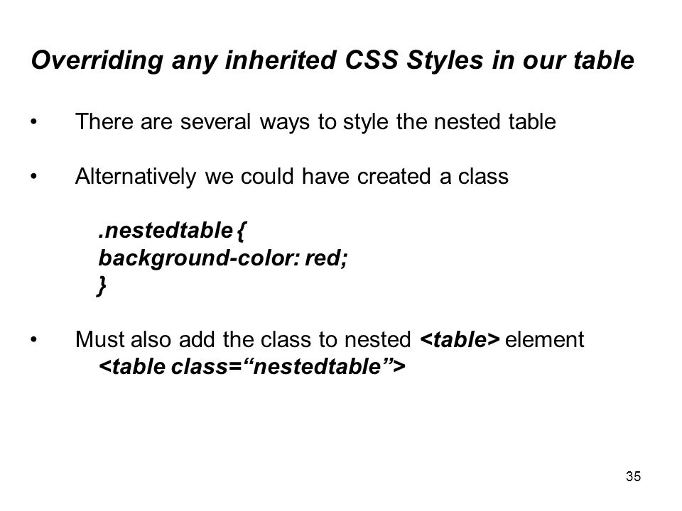 35 Overriding any inherited CSS Styles in our table There are several ways to style the nested table Alternatively we could have created a class.nestedtable { background-color: red; } Must also add the class to nested element