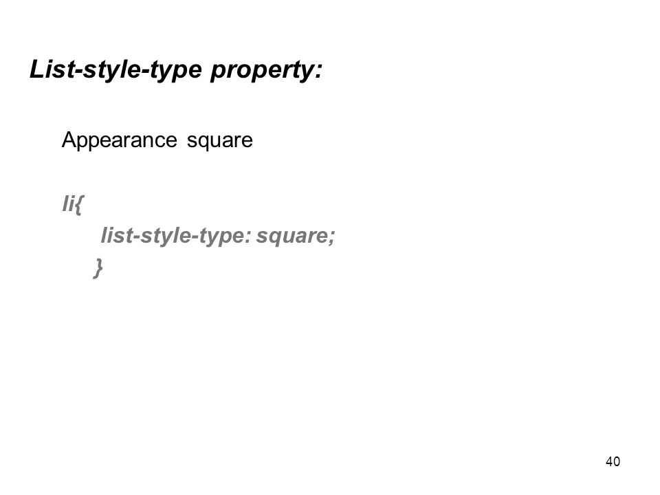 40 List-style-type property: Appearance square li{ list-style-type: square; }