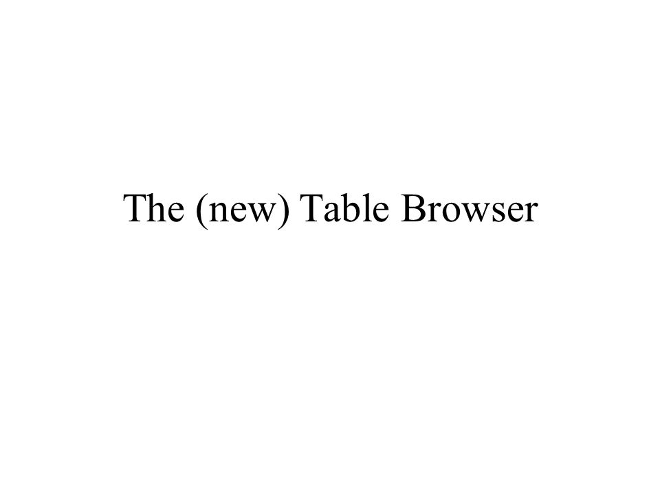 Talk Outline Table Browser History New Table Browser Features New Table Browser Implementation –all.joiner &.as files –Overall control and data flow –Joining and intersection modules Limits and future directions