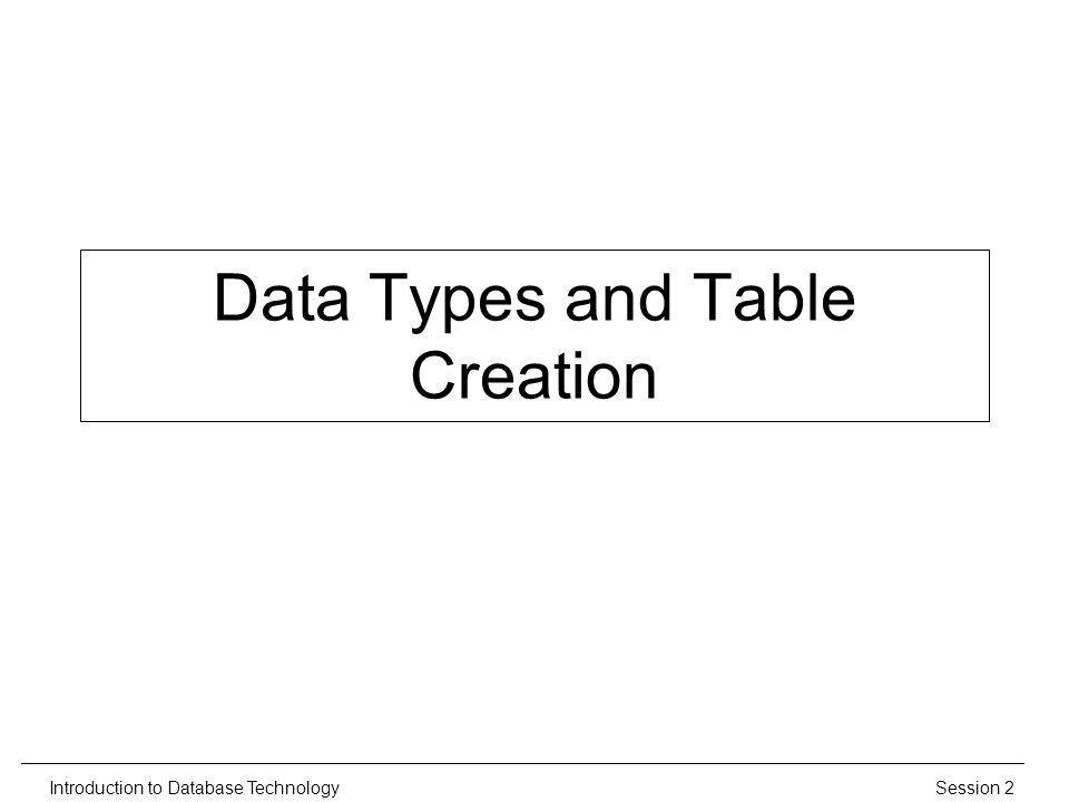 Session 2Introduction to Database Technology Data Types and Table Creation
