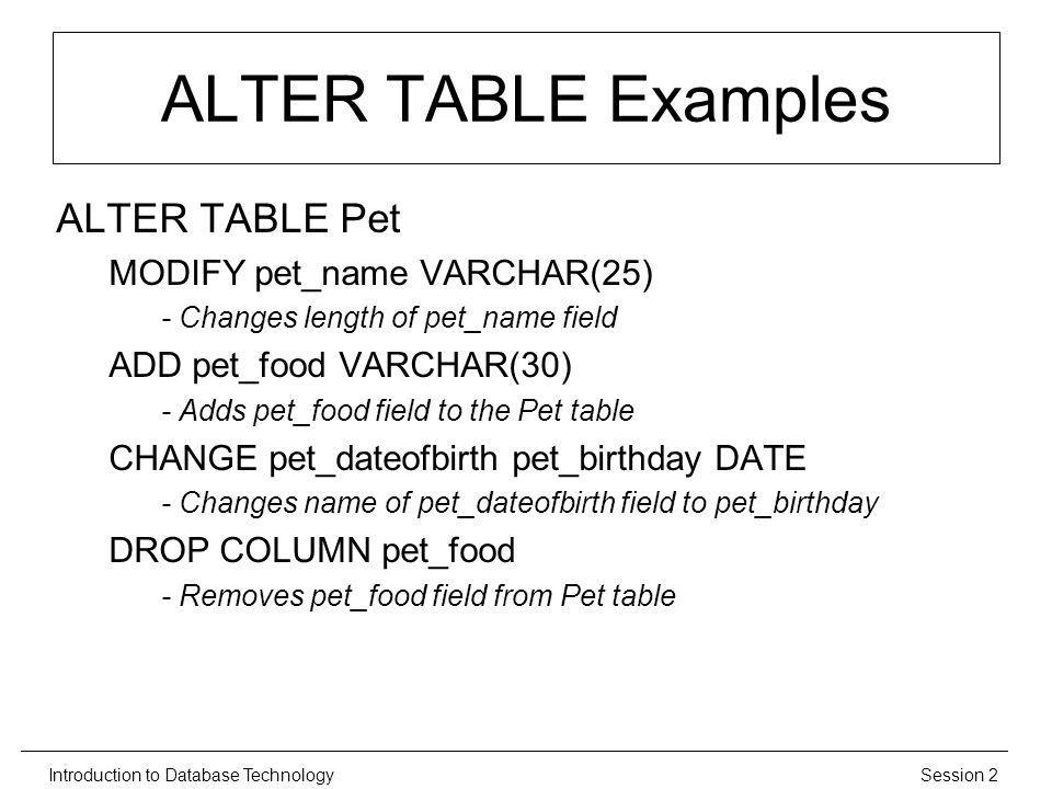 Session 2Introduction to Database Technology ALTER TABLE Examples ALTER TABLE Pet MODIFY pet_name VARCHAR(25) - Changes length of pet_name field ADD pet_food VARCHAR(30) - Adds pet_food field to the Pet table CHANGE pet_dateofbirth pet_birthday DATE - Changes name of pet_dateofbirth field to pet_birthday DROP COLUMN pet_food - Removes pet_food field from Pet table