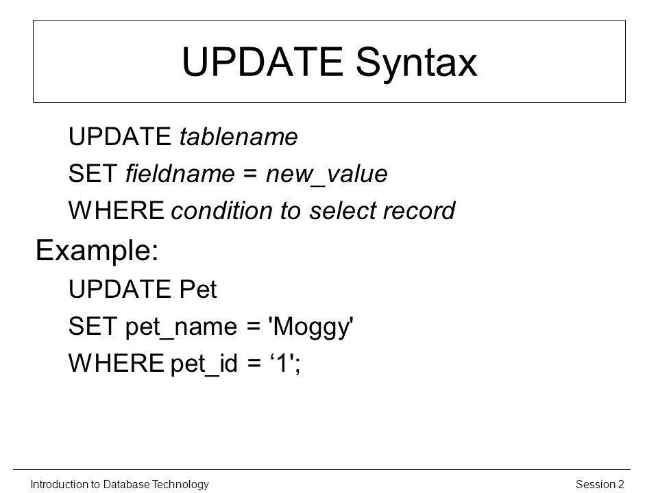 Session 2Introduction to Database Technology UPDATE Syntax UPDATE tablename SET fieldname = new_value WHERE condition to select record Example: UPDATE Pet SET pet_name = Moggy WHERE pet_id = 1 ;
